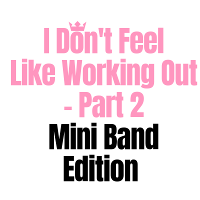 I Don't Feel Like Working Out Part 2 – Mini Band Edition