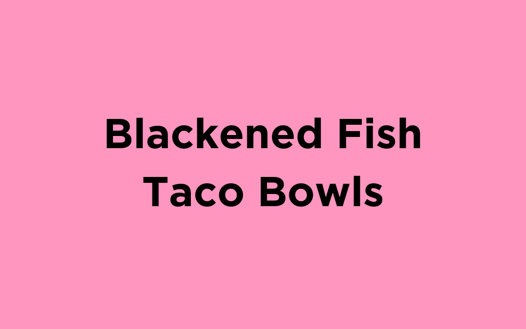 Blackened Fish Taco Bowls