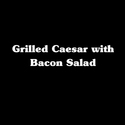 Grilled Caesar with Bacon Salad