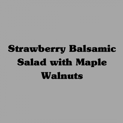 Strawberry Balsamic Salad with Maple Walnuts