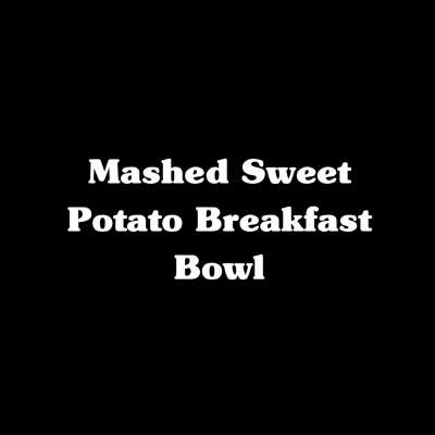 Mashed Sweet Potato Breakfast Bowl