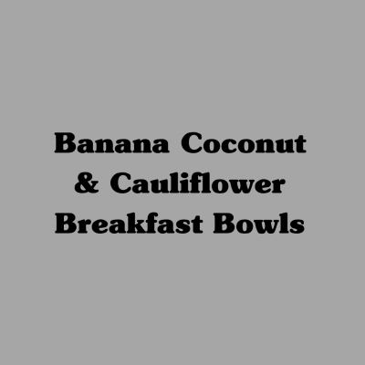 Banana Coconut Cauliflower Breakfast Bowls