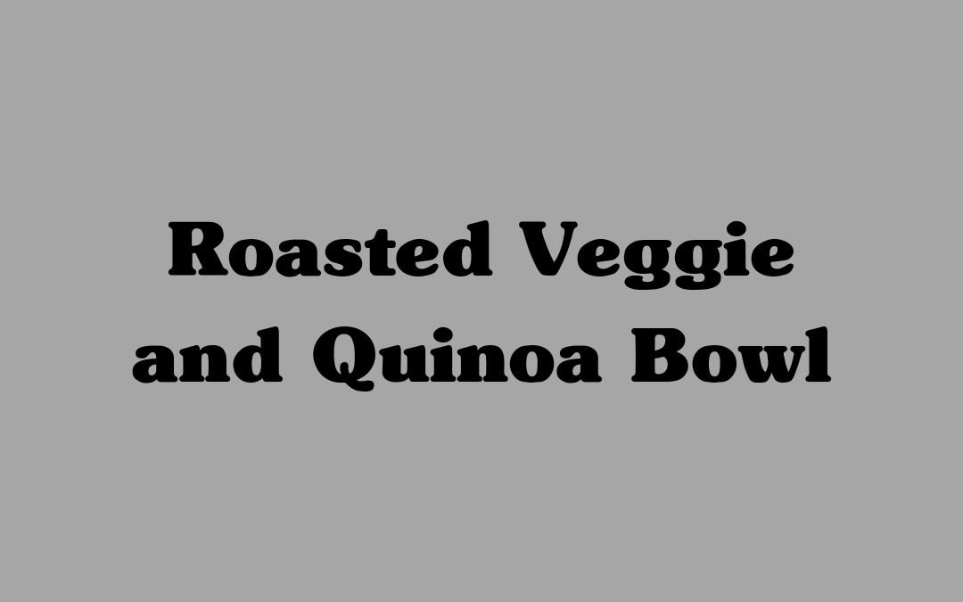 Roasted Veggie and Quinoa Bowl