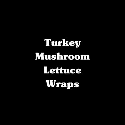 Turkey Mushroom Lettuce Wraps