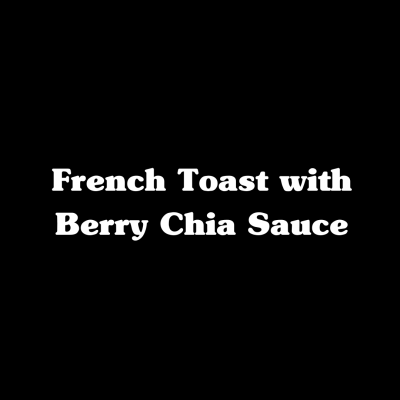 French Toast with Berry Chia Sauce
