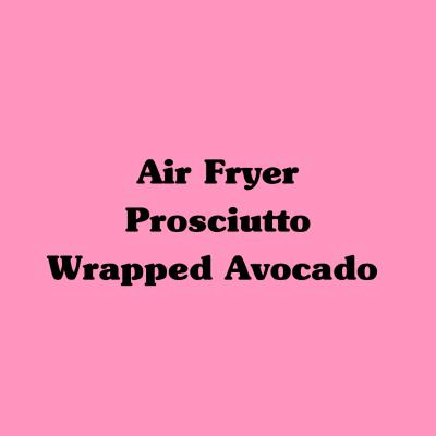 Air Fryer Prosciutto Wrapped Avocado