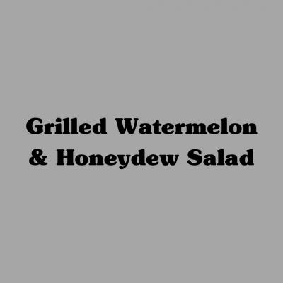 Grilled Watermelon & Honeydew Salad